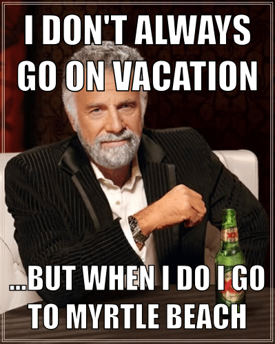 meme-I-dont-always-go-on-vacation...but-when-i-do-i-go-to-myrtle-beach